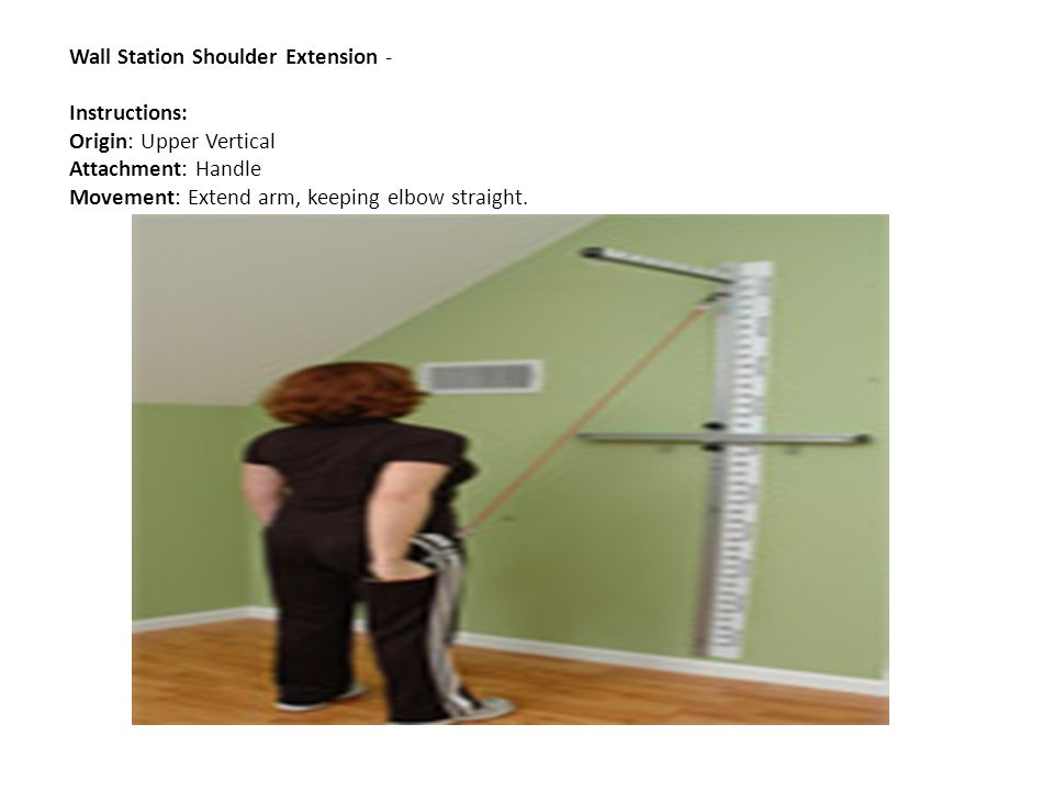 Wall Station Shoulder Extension - Instructions: Origin: Upper Vertical Attachment: Handle Movement: Extend arm, keeping elbow straight.