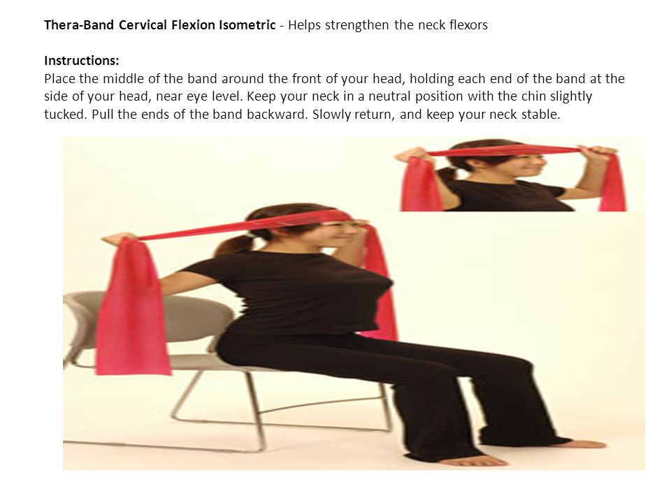 Thera-Band Cervical Flexion Isometric - Helps strengthen the neck flexors Instructions: Place the middle of the band around the front of your head, holding each end of the band at the side of your head, near eye level.