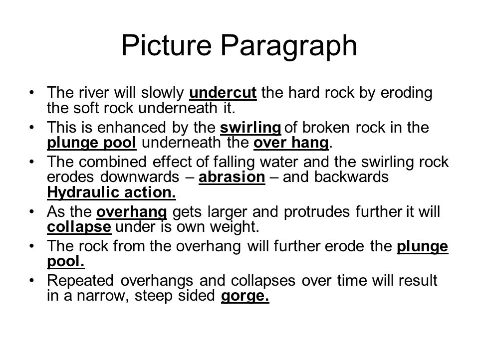 Picture Paragraph The river will slowly undercut the hard rock by eroding the soft rock underneath it.