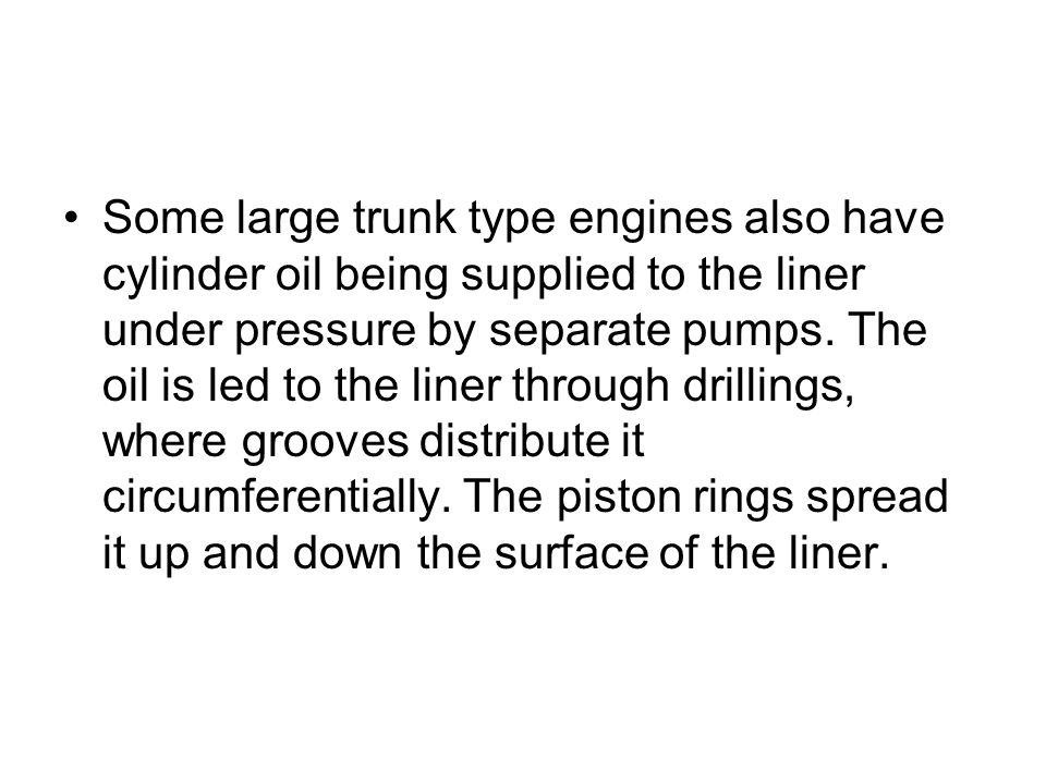 Some large trunk type engines also have cylinder oil being supplied to the liner under pressure by separate pumps.