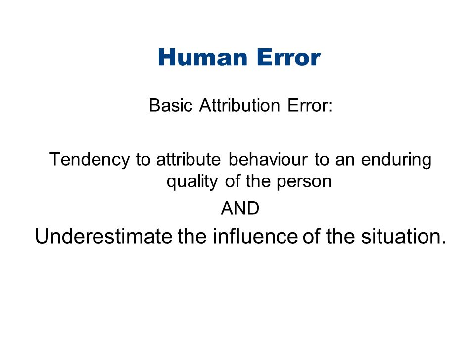Human Error Underestimate the influence of the situation.