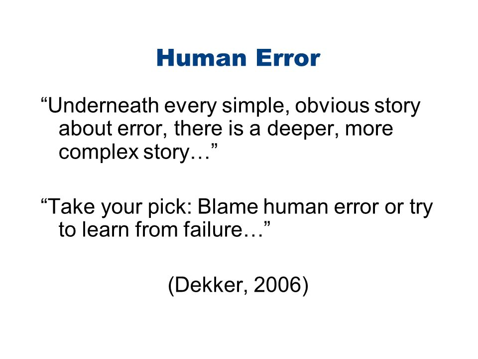Human Error Underneath every simple, obvious story about error, there is a deeper, more complex story…