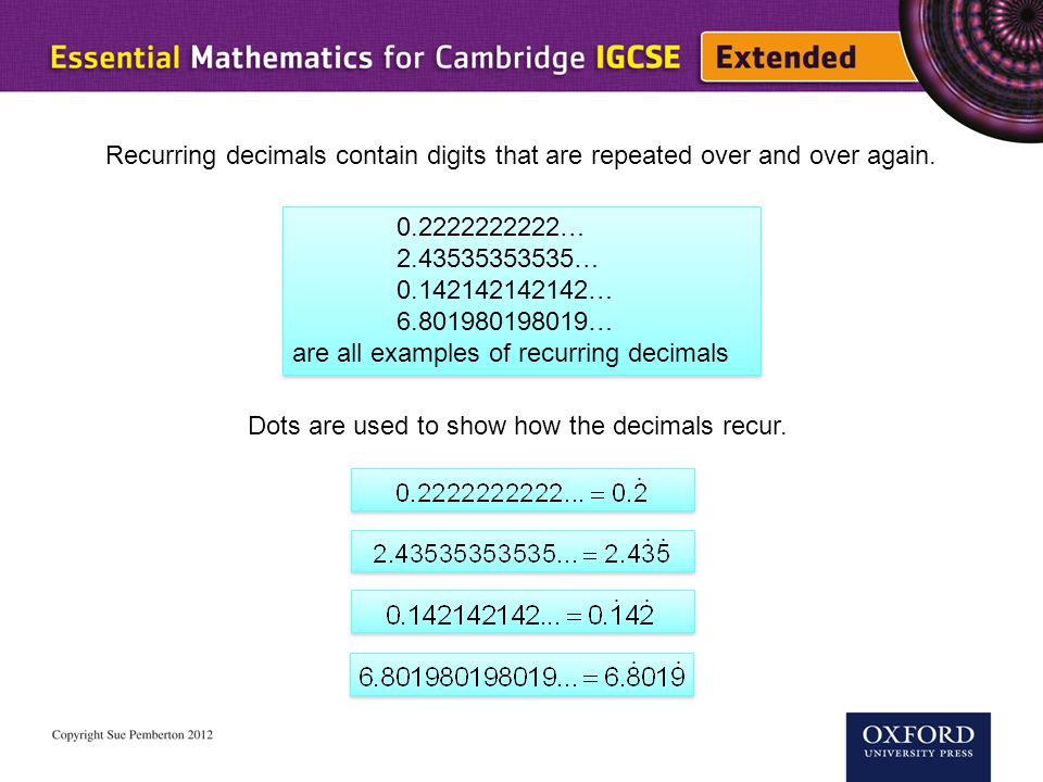 Recurring decimals contain digits that are repeated over and over again.