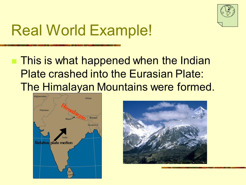 Real World Example! This is what happened when the Indian Plate crashed into the Eurasian Plate: The Himalayan Mountains were formed.