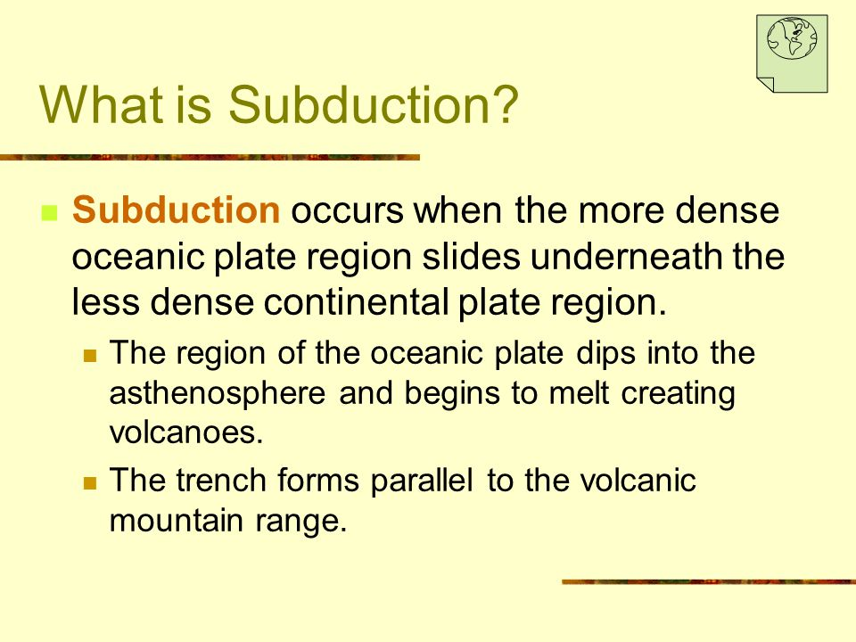 What is Subduction Subduction occurs when the more dense oceanic plate region slides underneath the less dense continental plate region.