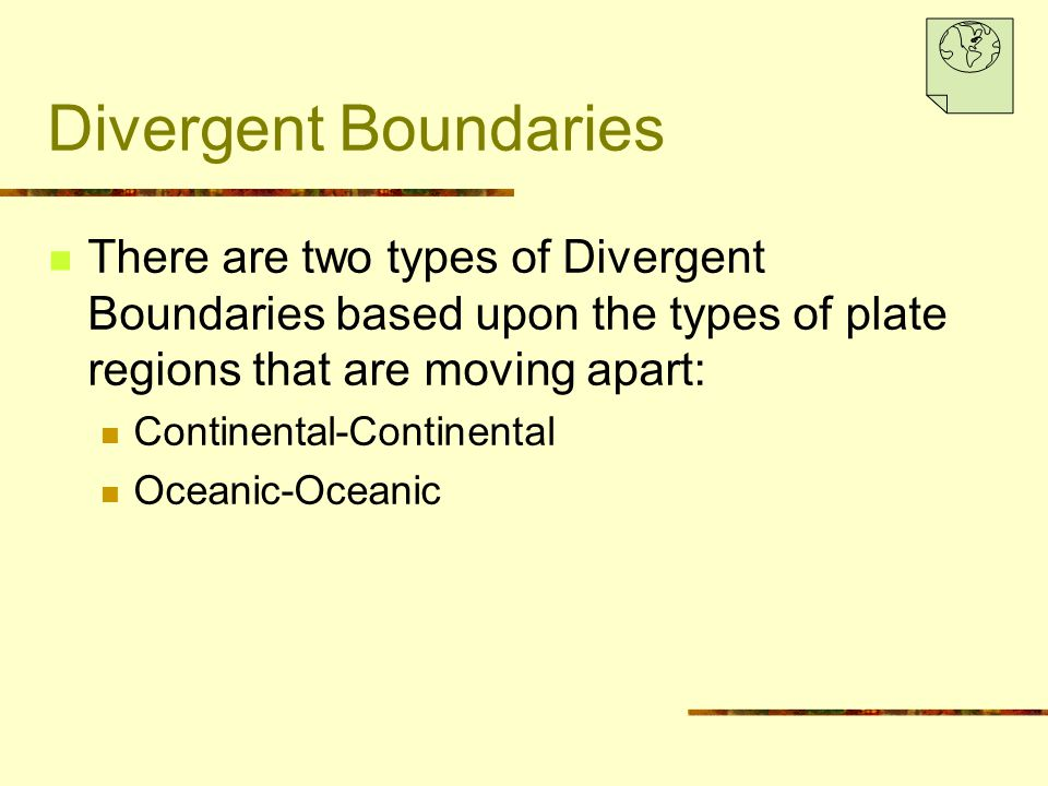 Divergent Boundaries There are two types of Divergent Boundaries based upon the types of plate regions that are moving apart: