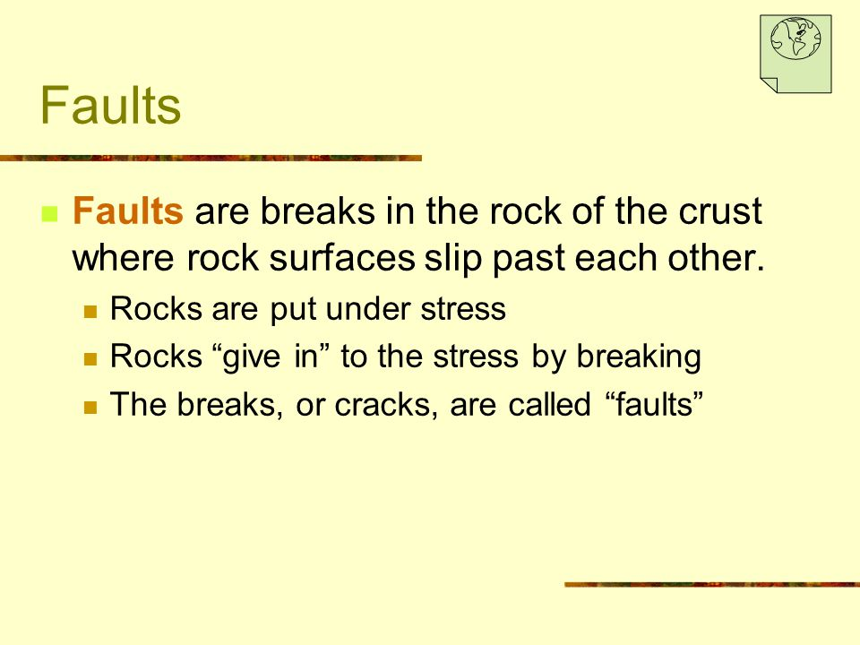Faults Faults are breaks in the rock of the crust where rock surfaces slip past each other. Rocks are put under stress.