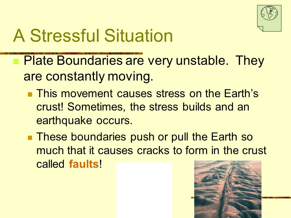 A Stressful Situation Plate Boundaries are very unstable. They are constantly moving.