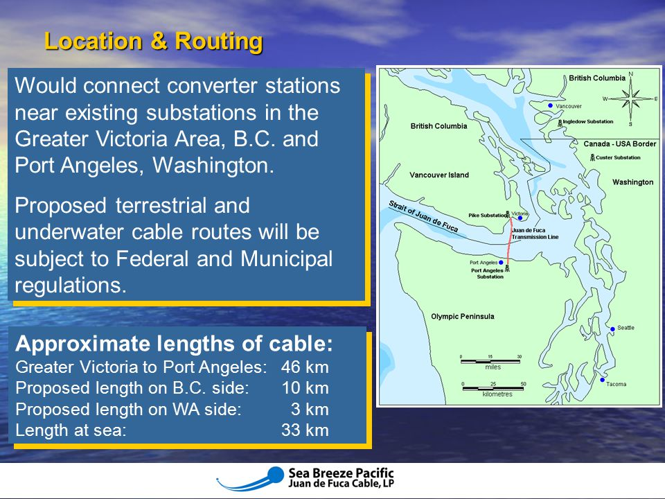 Location & Routing Would connect converter stations near existing substations in the Greater Victoria Area, B.C. and Port Angeles, Washington.