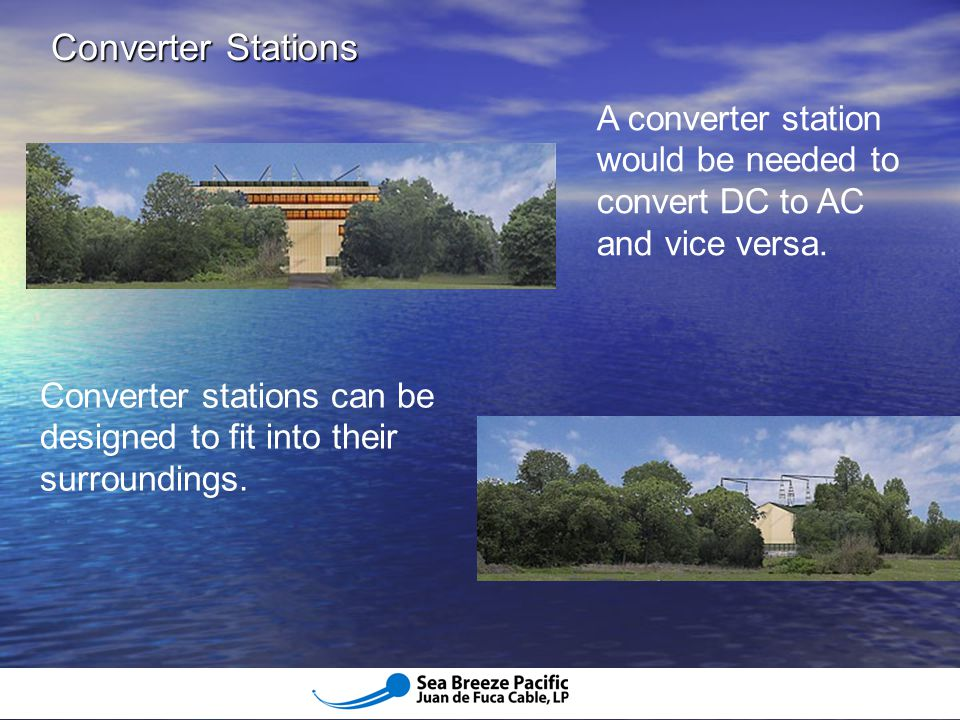 Converter Stations A converter station would be needed to convert DC to AC and vice versa.