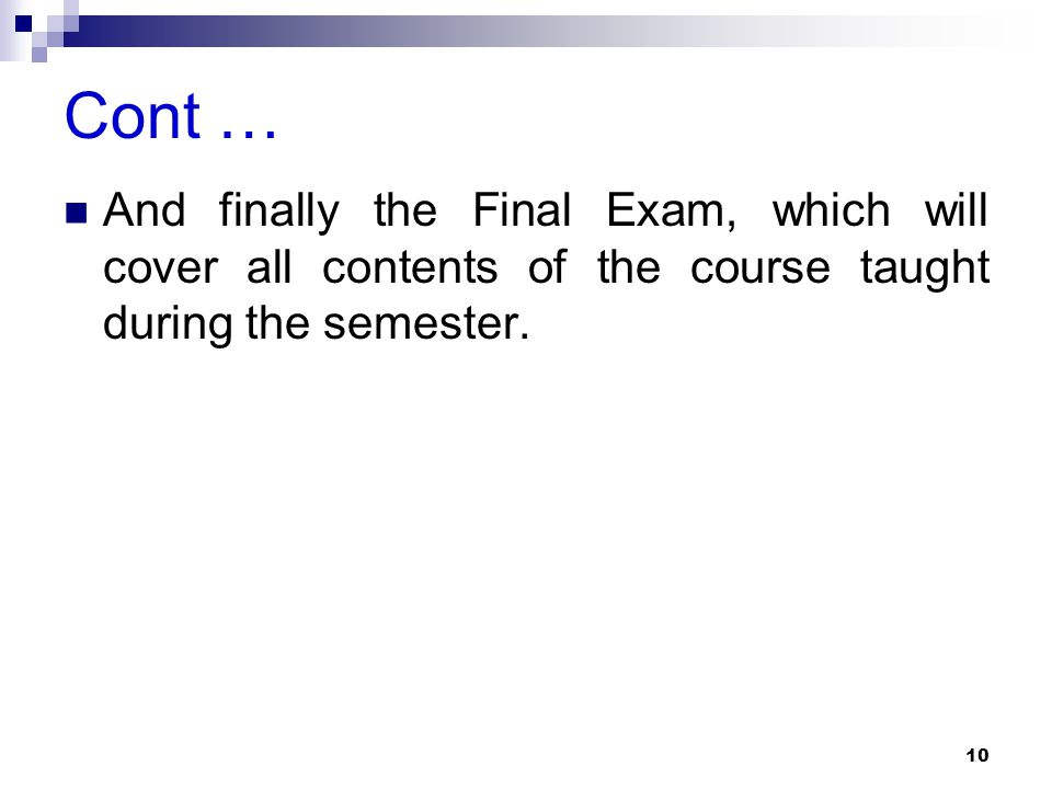 Cont … And finally the Final Exam, which will cover all contents of the course taught during the semester.