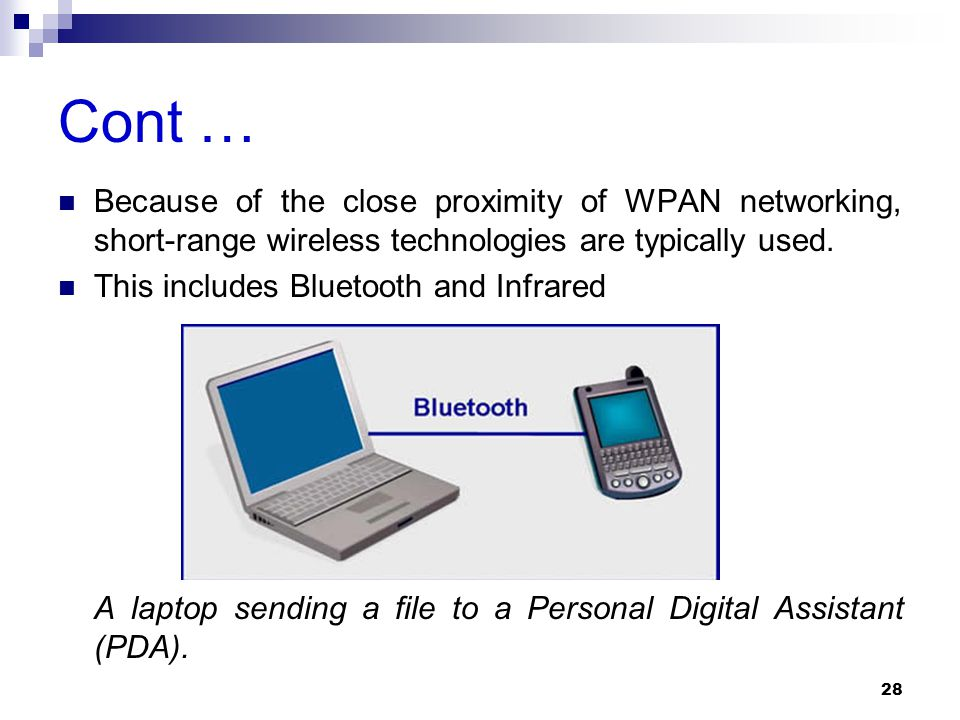 Cont … Because of the close proximity of WPAN networking, short-range wireless technologies are typically used.