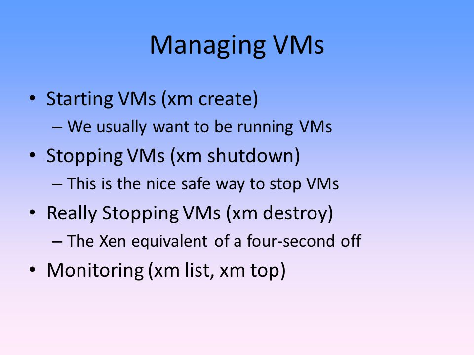 Managing VMs Starting VMs (xm create) Stopping VMs (xm shutdown)