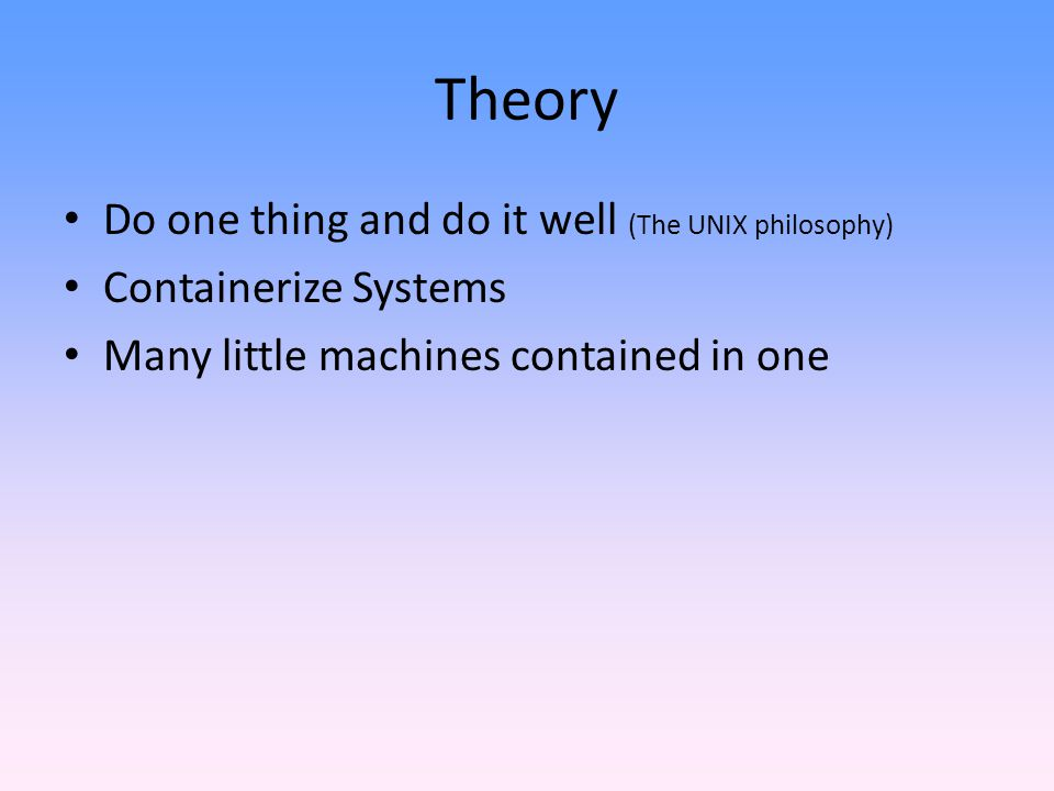 Theory Do one thing and do it well (The UNIX philosophy)