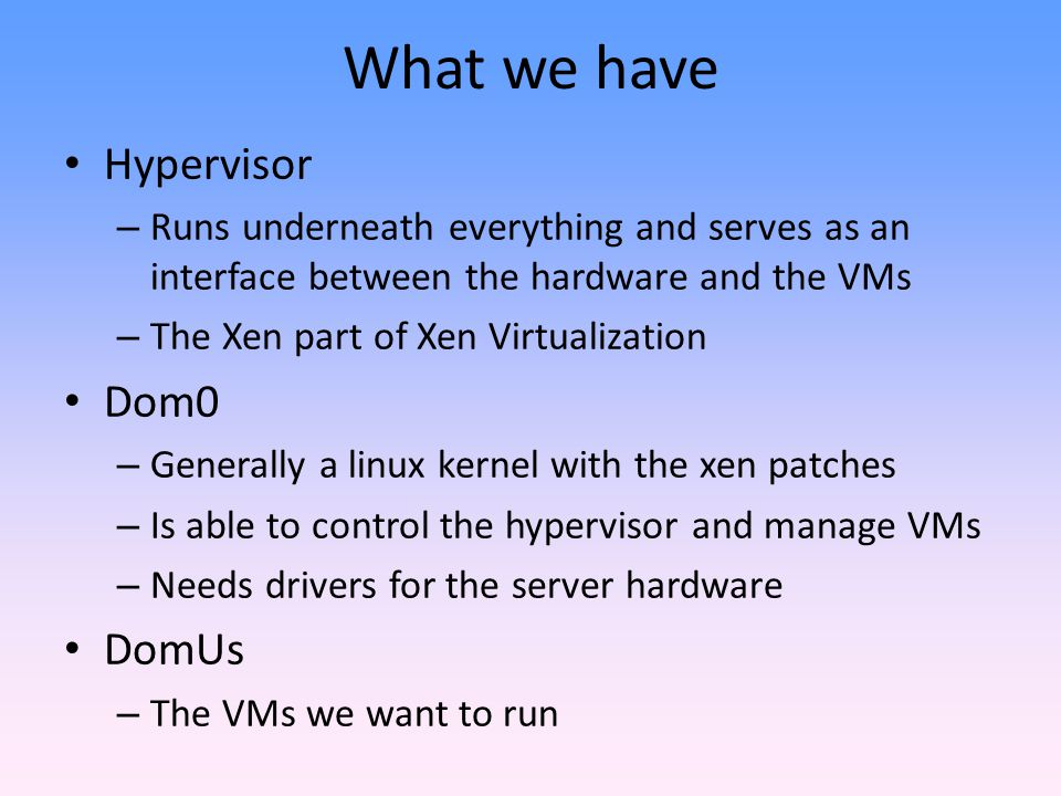 What we have Hypervisor Dom0 DomUs
