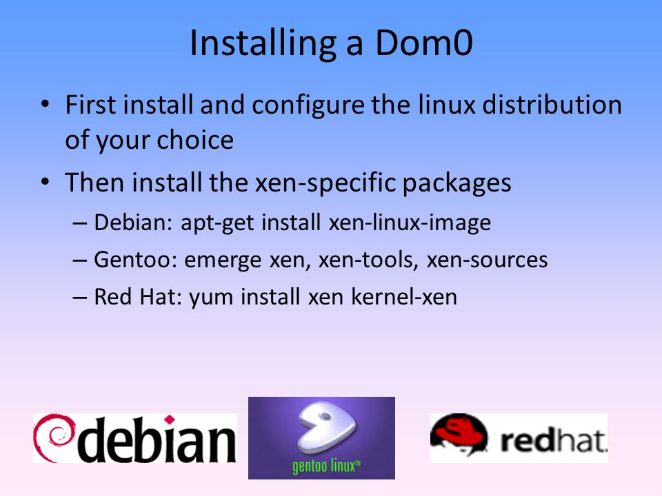 Installing a Dom0 First install and configure the linux distribution of your choice. Then install the xen-specific packages.