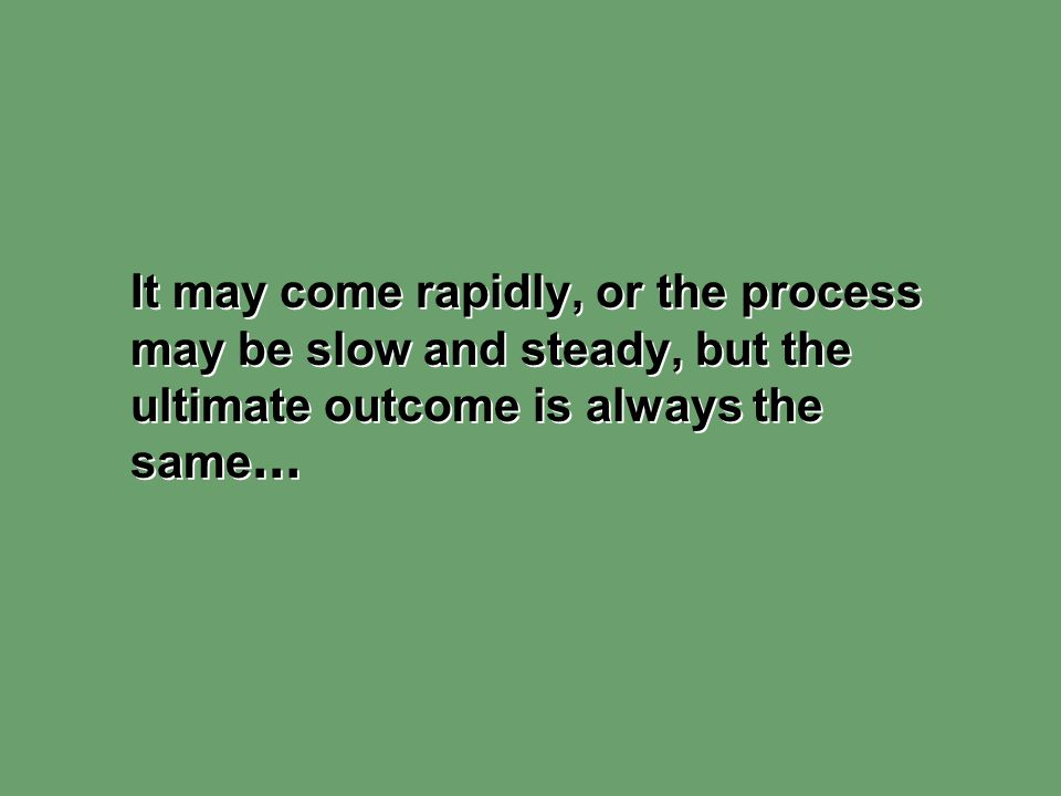 It may come rapidly, or the process may be slow and steady, but the ultimate outcome is always the same…