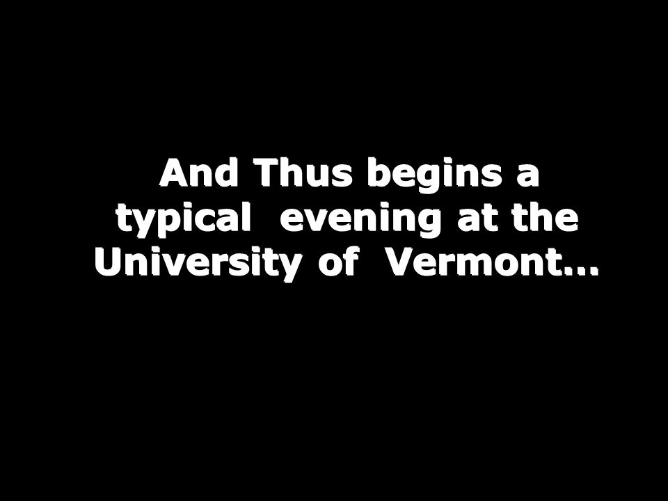 And Thus begins a typical evening at the University of Vermont…