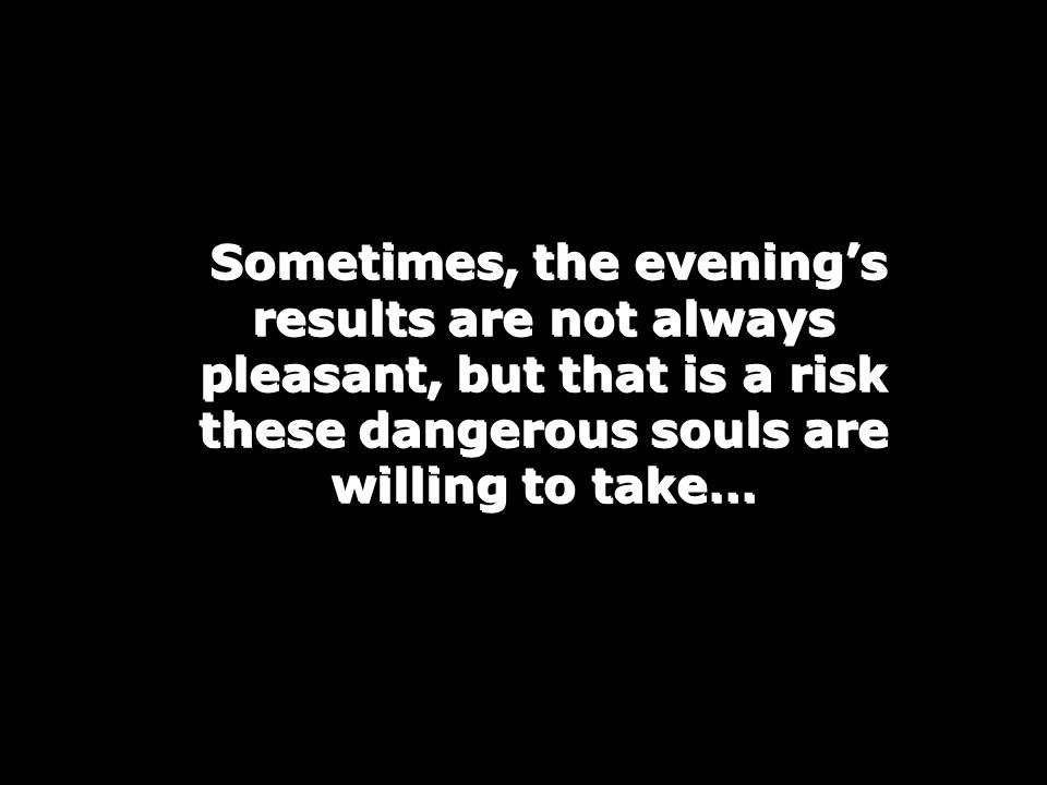Sometimes, the evening's results are not always pleasant, but that is a risk these dangerous souls are willing to take…