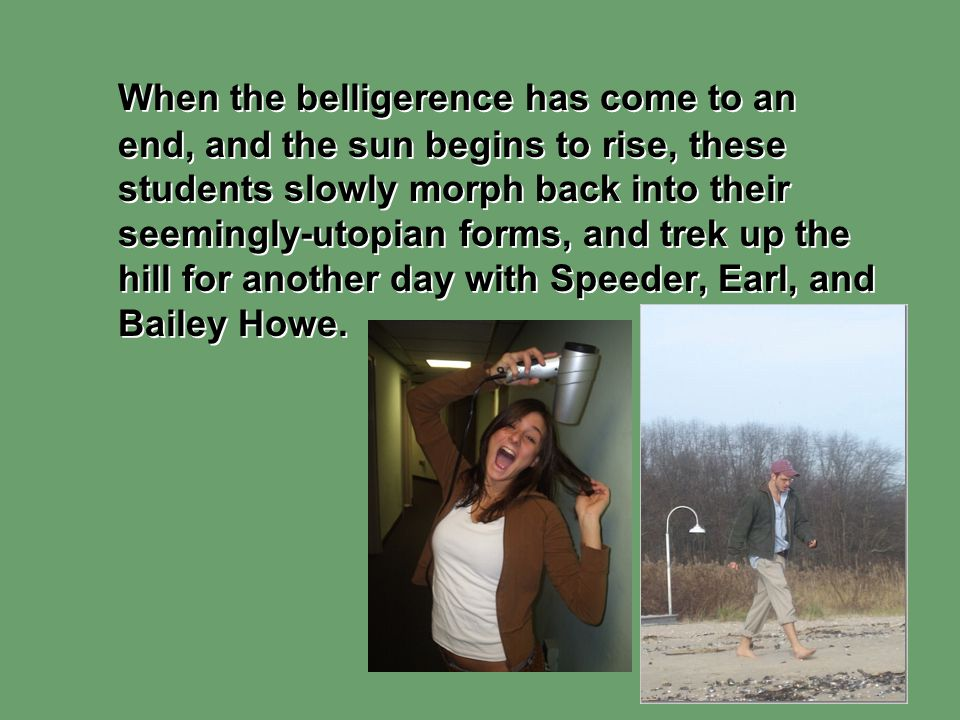 When the belligerence has come to an end, and the sun begins to rise, these students slowly morph back into their seemingly-utopian forms, and trek up the hill for another day with Speeder, Earl, and Bailey Howe.