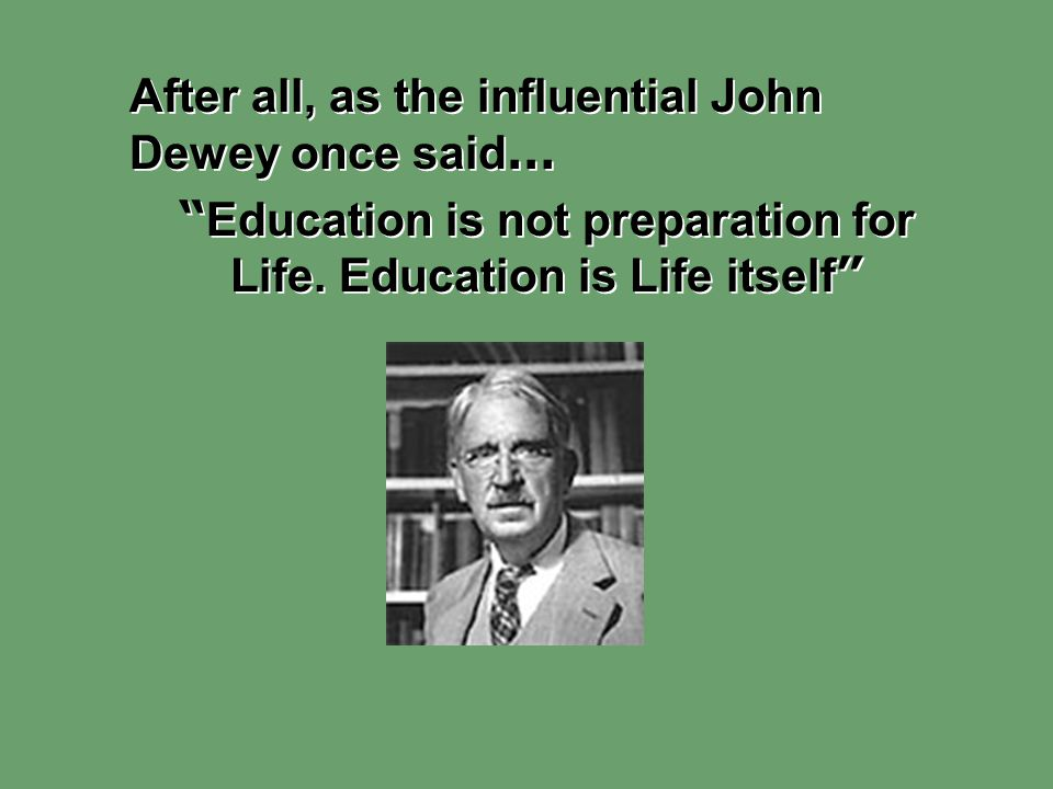 Education is not preparation for Life. Education is Life itself