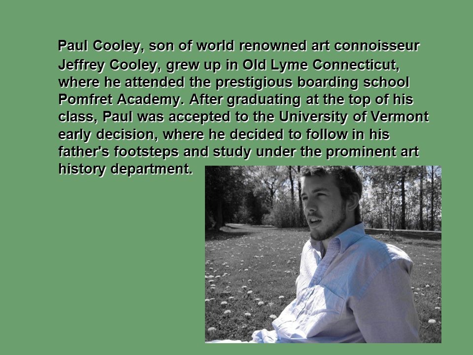 Paul Cooley, son of world renowned art connoisseur Jeffrey Cooley, grew up in Old Lyme Connecticut, where he attended the prestigious boarding school Pomfret Academy.