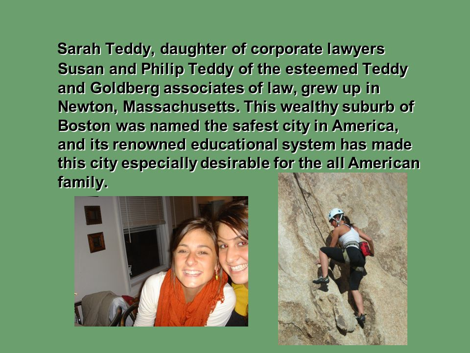 Sarah Teddy, daughter of corporate lawyers Susan and Philip Teddy of the esteemed Teddy and Goldberg associates of law, grew up in Newton, Massachusetts.