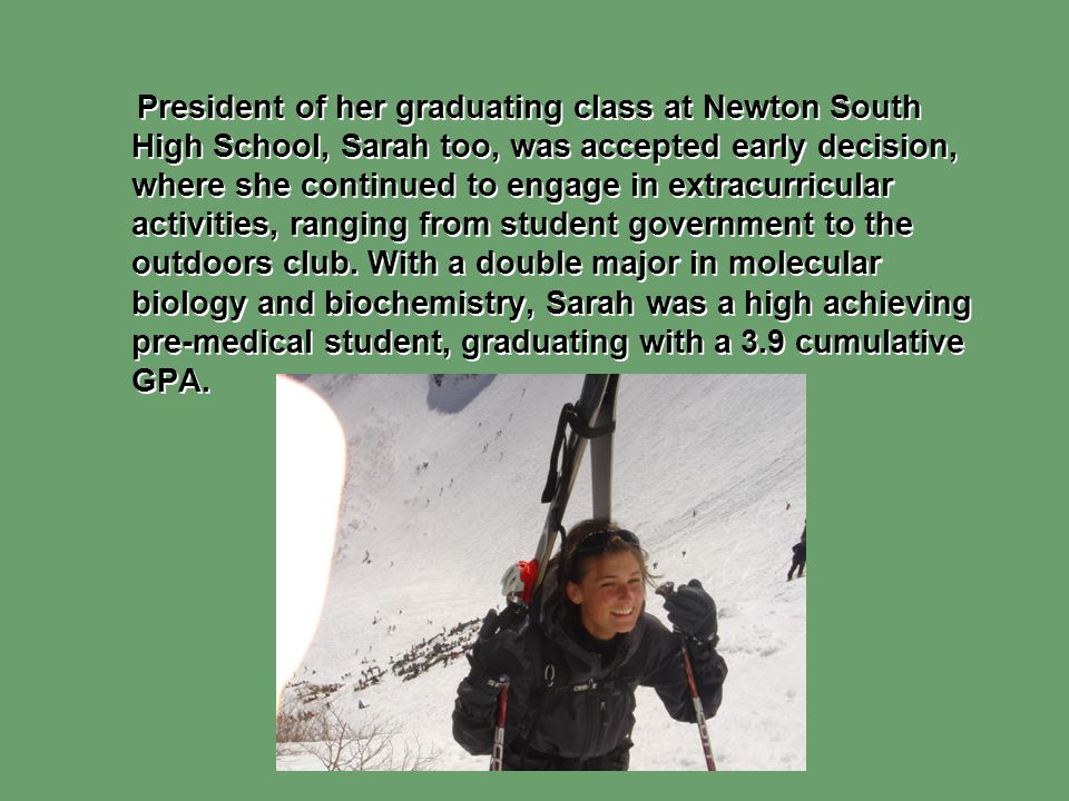 President of her graduating class at Newton South High School, Sarah too, was accepted early decision, where she continued to engage in extracurricular activities, ranging from student government to the outdoors club.
