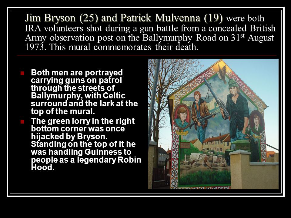 Jim Bryson (25) and Patrick Mulvenna (19) were both IRA volunteers shot during a gun battle from a concealed British Army observation post on the Ballymurphy Road on 31st August 1973. This mural commemorates their death.