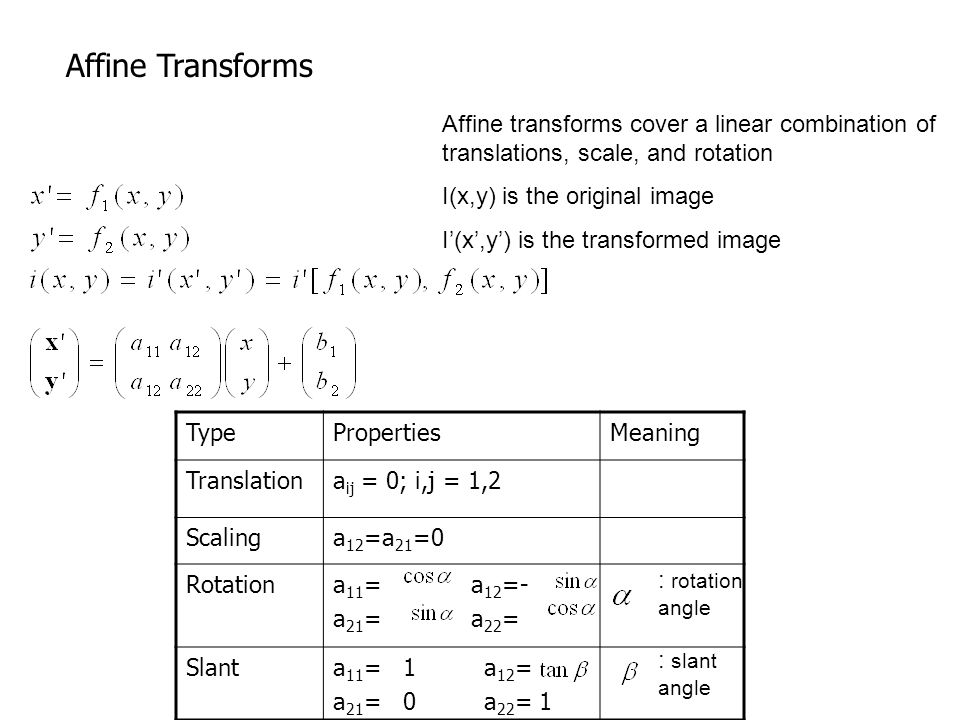 Affine Transforms Affine transforms cover a linear combination of translations, scale, and rotation.