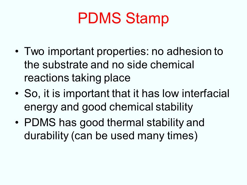 PDMS Stamp Two important properties: no adhesion to the substrate and no side chemical reactions taking place.