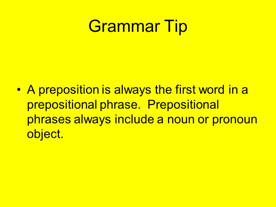 Grammar Tip A preposition is always the first word in a prepositional phrase.