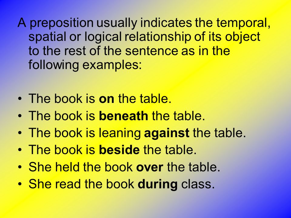 A preposition usually indicates the temporal, spatial or logical relationship of its object to the rest of the sentence as in the following examples: