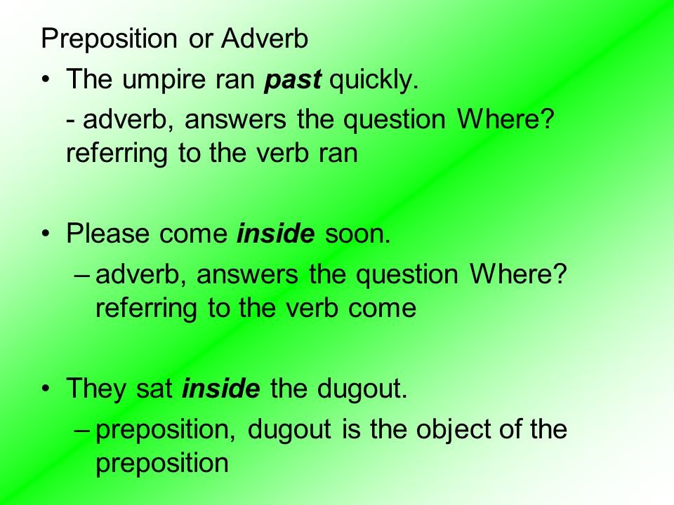 Preposition or Adverb The umpire ran past quickly. - adverb, answers the question Where referring to the verb ran.