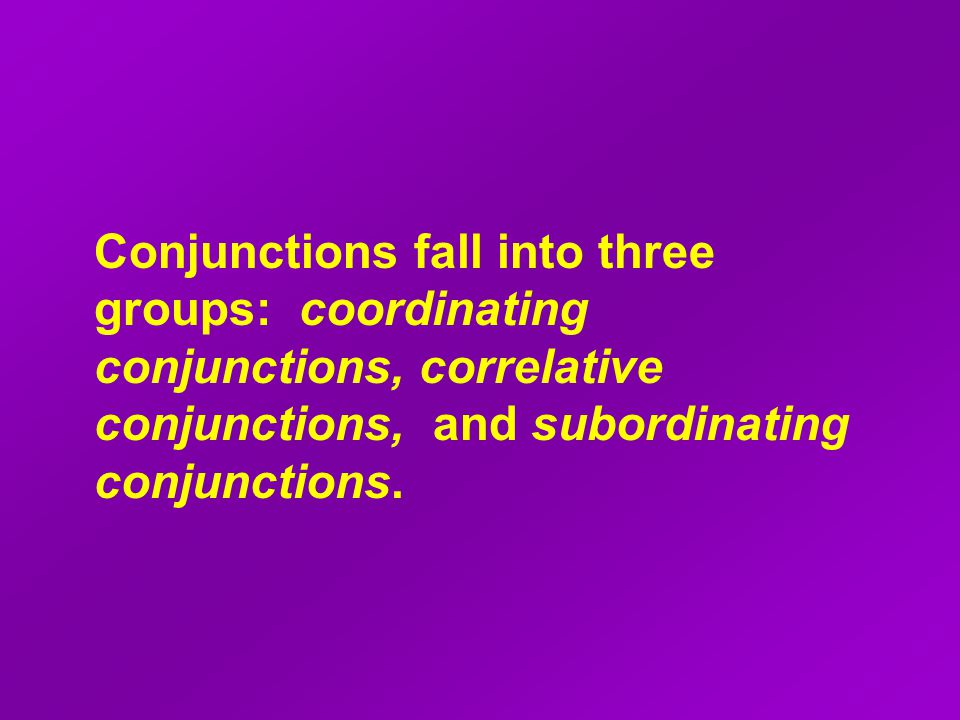Conjunctions fall into three groups: coordinating conjunctions, correlative conjunctions, and subordinating conjunctions.