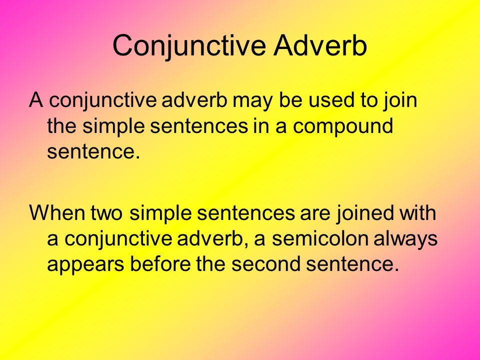 Conjunctive Adverb A conjunctive adverb may be used to join the simple sentences in a compound sentence.