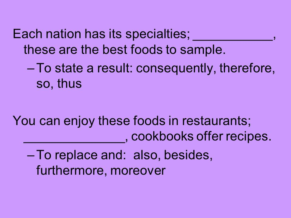 Each nation has its specialties; ___________, these are the best foods to sample.