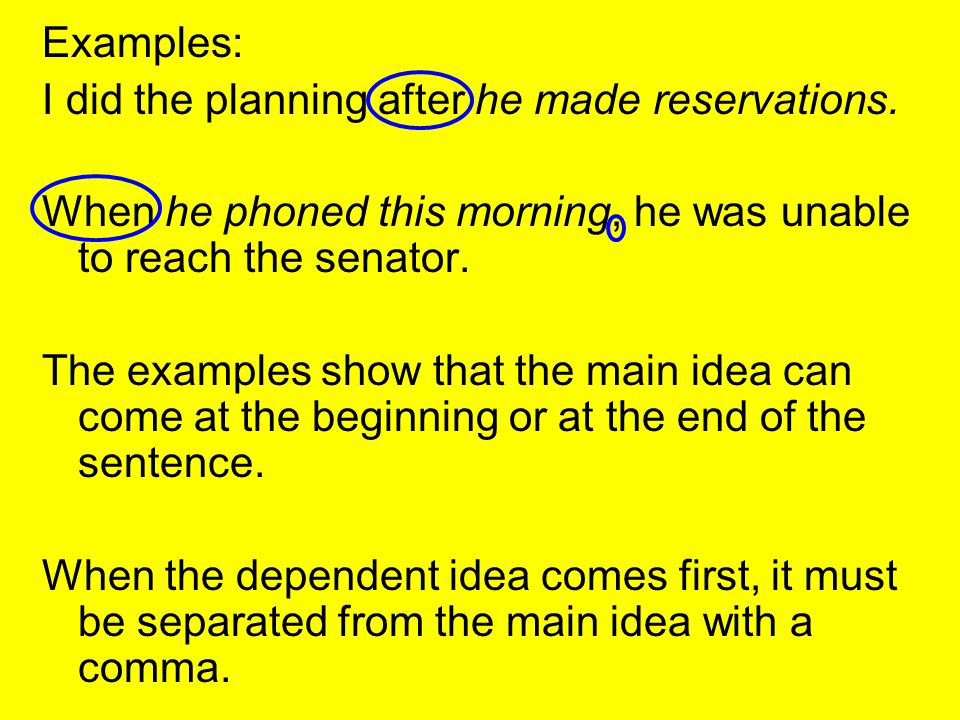 Examples: I did the planning after he made reservations. When he phoned this morning, he was unable to reach the senator.