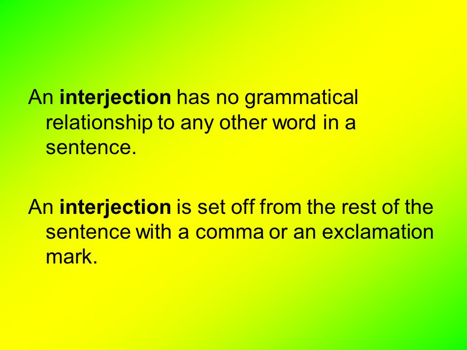 An interjection has no grammatical relationship to any other word in a sentence.