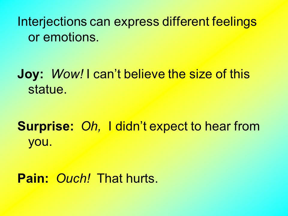 Interjections can express different feelings or emotions.
