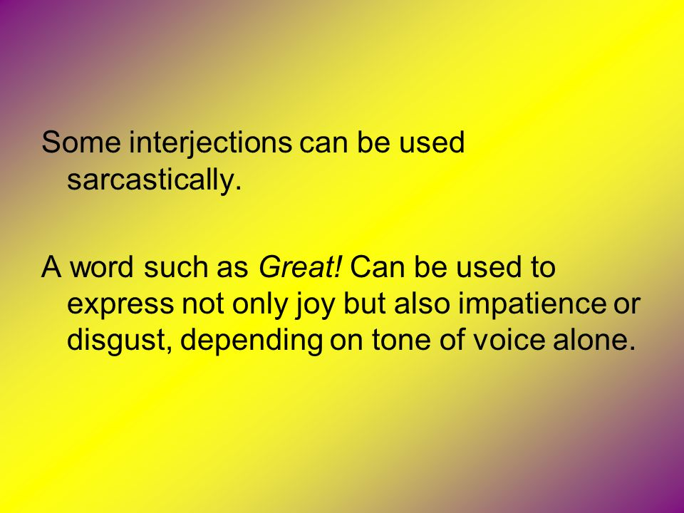 Some interjections can be used sarcastically.