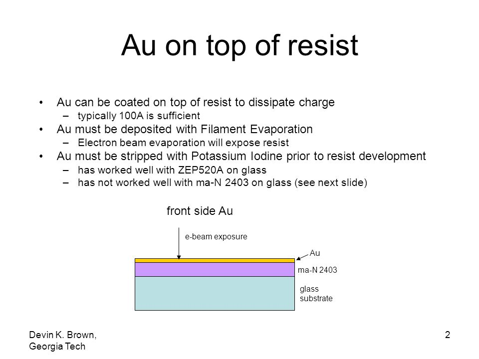 Au on top of resist Au can be coated on top of resist to dissipate charge. typically 100A is sufficient.