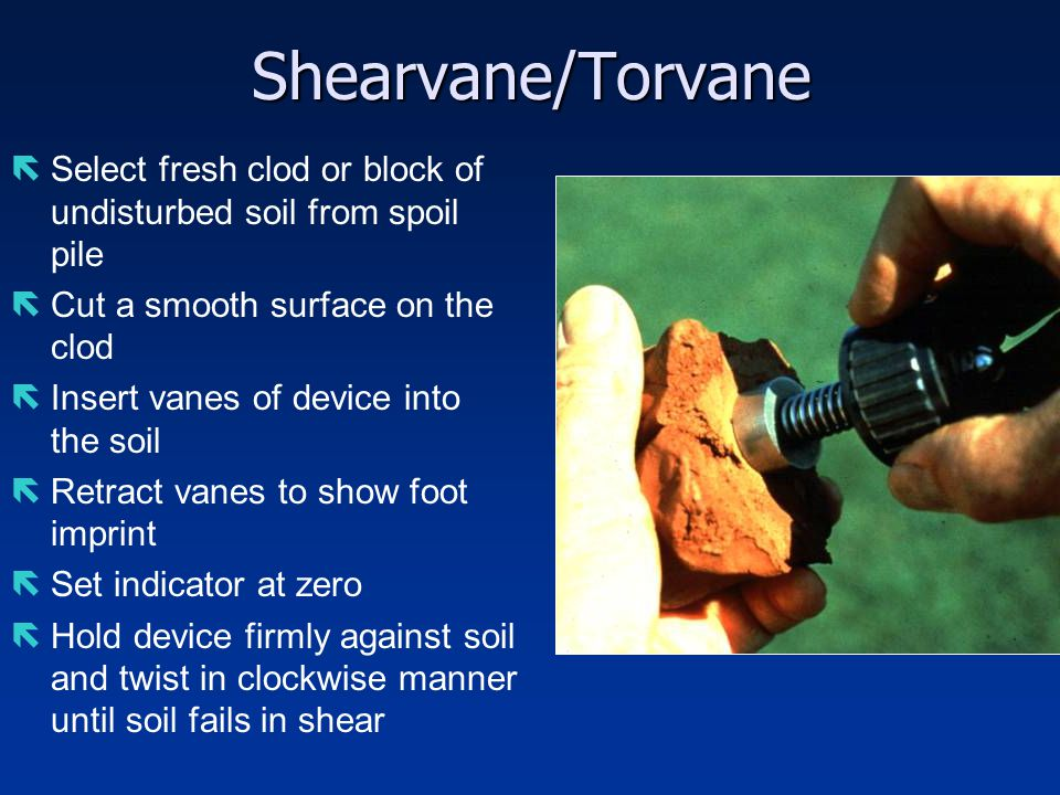 Shearvane/Torvane Select fresh clod or block of undisturbed soil from spoil pile. Cut a smooth surface on the clod.