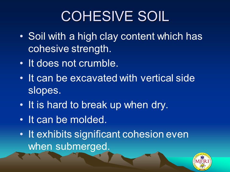 COHESIVE SOIL Soil with a high clay content which has cohesive strength. It does not crumble. It can be excavated with vertical side slopes.