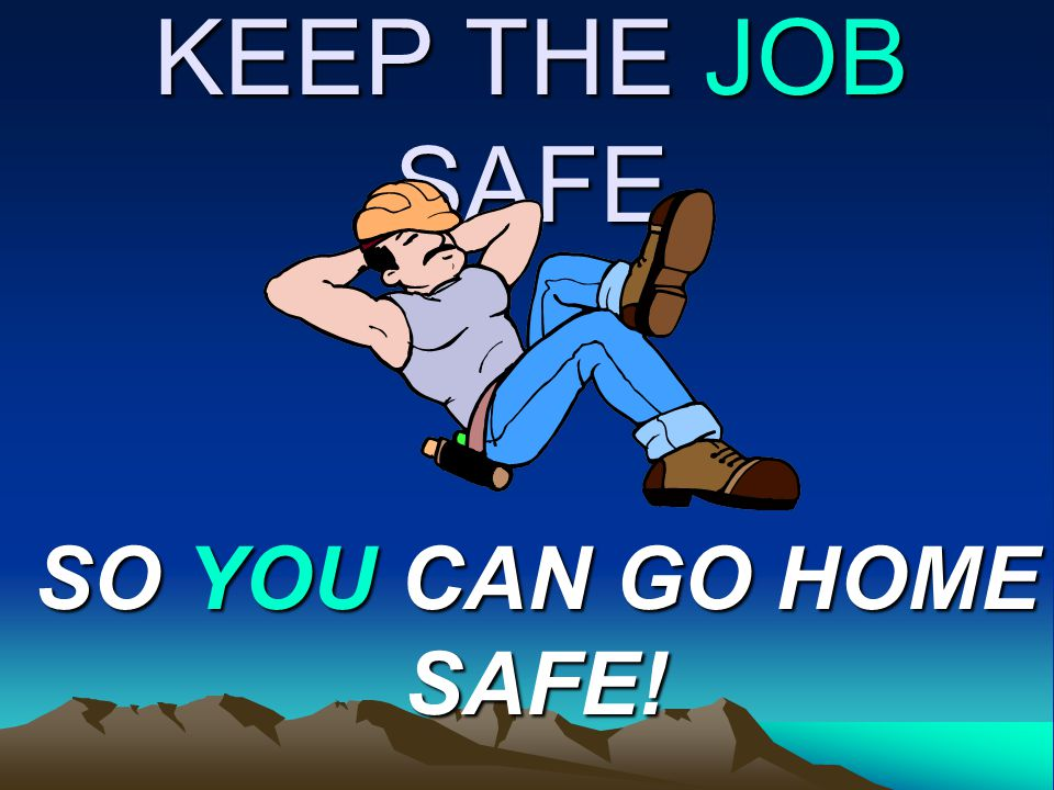 KEEP THE JOB SAFE SO YOU CAN GO HOME SAFE!