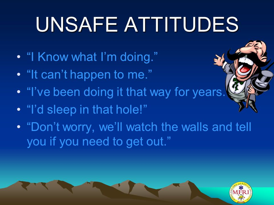 UNSAFE ATTITUDES I Know what I'm doing. It can't happen to me.