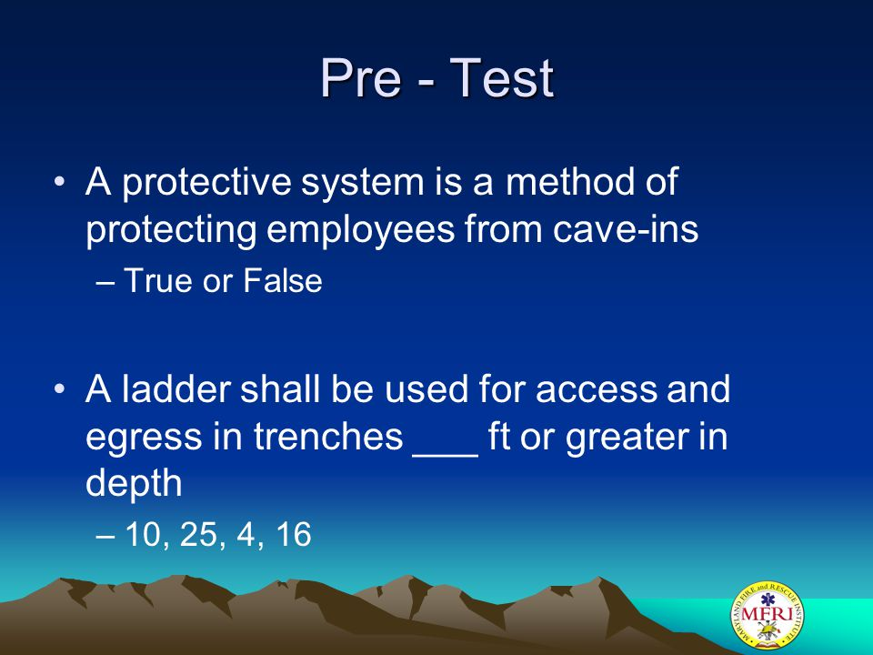 Pre - Test A protective system is a method of protecting employees from cave-ins. True or False.
