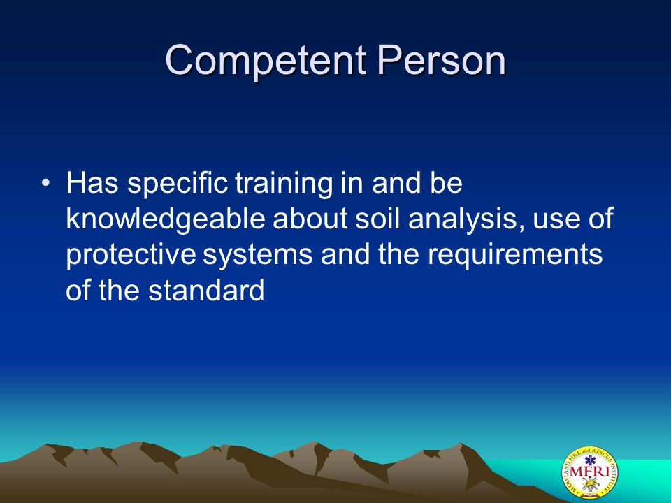 Competent Person Has specific training in and be knowledgeable about soil analysis, use of protective systems and the requirements of the standard.