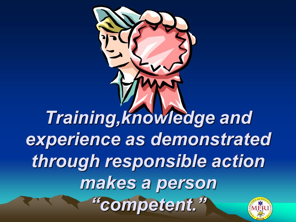 Training,knowledge and experience as demonstrated through responsible action makes a person competent.