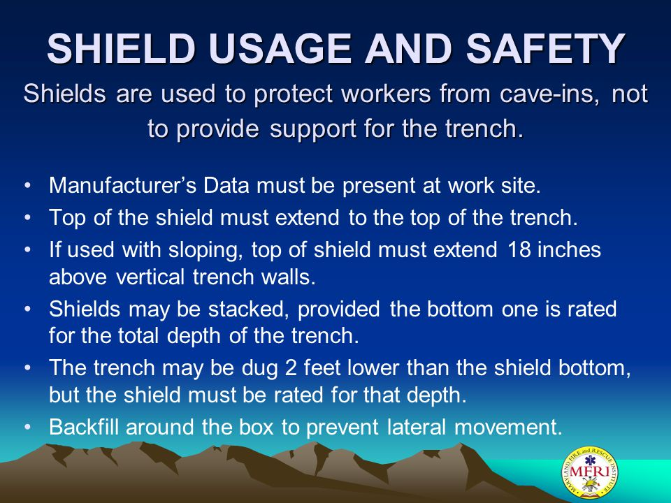 SHIELD USAGE AND SAFETY Shields are used to protect workers from cave-ins, not to provide support for the trench.